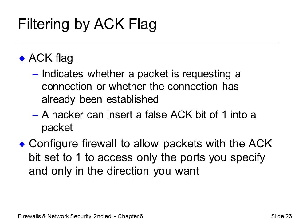 Filtering by ACK Flag  ACK flag –Indicates whether a packet is requesting a connection or whether the connection has already been established –A hacker can insert a false ACK bit of 1 into a packet  Configure firewall to allow packets with the ACK bit set to 1 to access only the ports you specify and only in the direction you want Slide 23Firewalls & Network Security, 2nd ed.