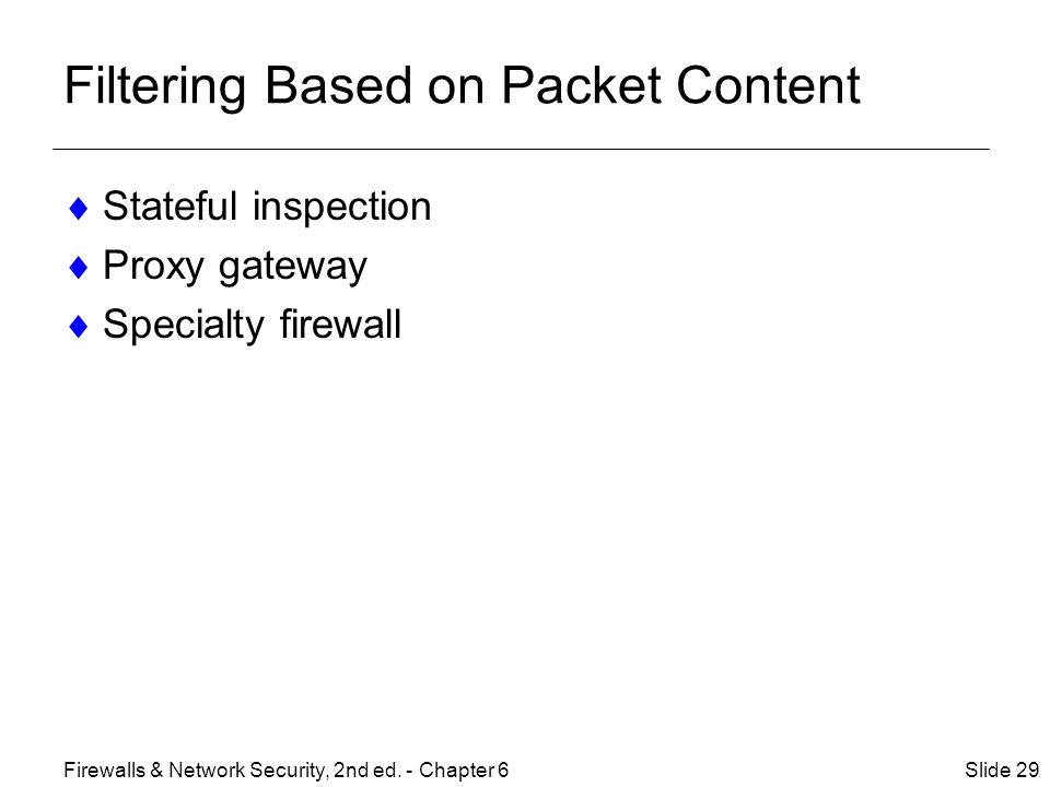 Filtering Based on Packet Content  Stateful inspection  Proxy gateway  Specialty firewall Slide 29Firewalls & Network Security, 2nd ed.
