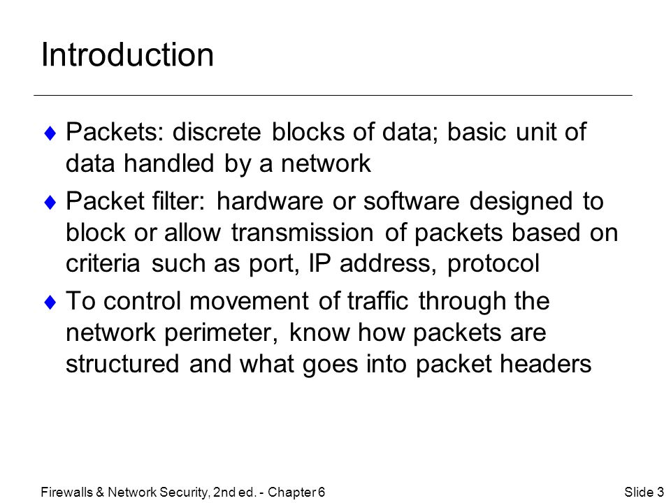 Introduction  Packets: discrete blocks of data; basic unit of data handled by a network  Packet filter: hardware or software designed to block or allow transmission of packets based on criteria such as port, IP address, protocol  To control movement of traffic through the network perimeter, know how packets are structured and what goes into packet headers Slide 3Firewalls & Network Security, 2nd ed.
