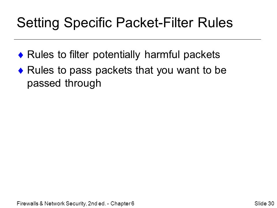Setting Specific Packet-Filter Rules  Rules to filter potentially harmful packets  Rules to pass packets that you want to be passed through Slide 30Firewalls & Network Security, 2nd ed.