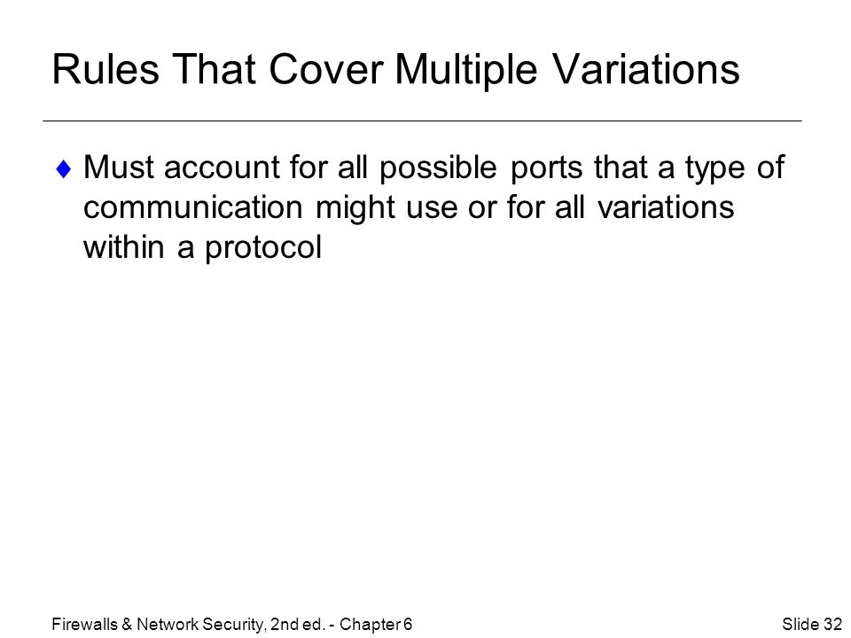 Rules That Cover Multiple Variations  Must account for all possible ports that a type of communication might use or for all variations within a protocol Slide 32Firewalls & Network Security, 2nd ed.