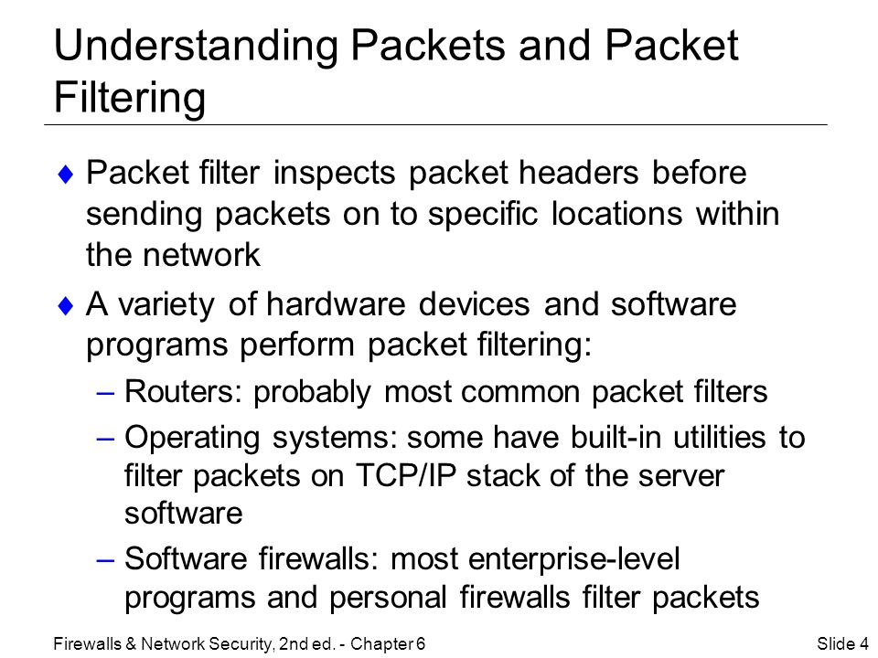 Understanding Packets and Packet Filtering  Packet filter inspects packet headers before sending packets on to specific locations within the network  A variety of hardware devices and software programs perform packet filtering: –Routers: probably most common packet filters –Operating systems: some have built-in utilities to filter packets on TCP/IP stack of the server software –Software firewalls: most enterprise-level programs and personal firewalls filter packets Slide 4Firewalls & Network Security, 2nd ed.