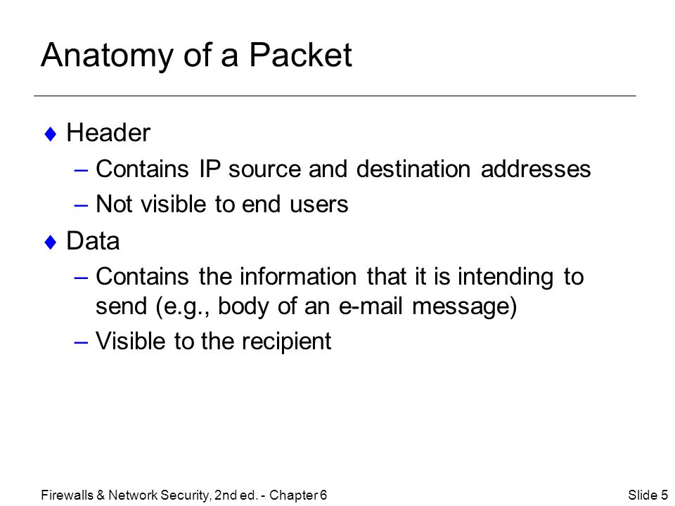 Anatomy of a Packet  Header –Contains IP source and destination addresses –Not visible to end users  Data –Contains the information that it is intending to send (e.g., body of an  message) –Visible to the recipient Slide 5Firewalls & Network Security, 2nd ed.