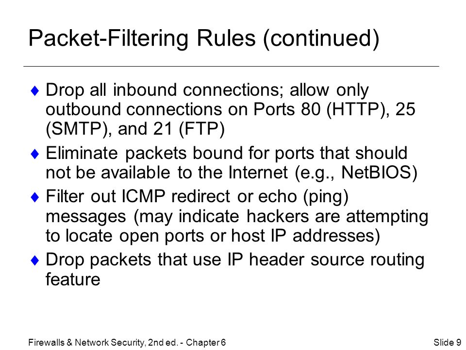 Packet-Filtering Rules (continued)  Drop all inbound connections; allow only outbound connections on Ports 80 (HTTP), 25 (SMTP), and 21 (FTP)  Eliminate packets bound for ports that should not be available to the Internet (e.g., NetBIOS)  Filter out ICMP redirect or echo (ping) messages (may indicate hackers are attempting to locate open ports or host IP addresses)  Drop packets that use IP header source routing feature Slide 9Firewalls & Network Security, 2nd ed.