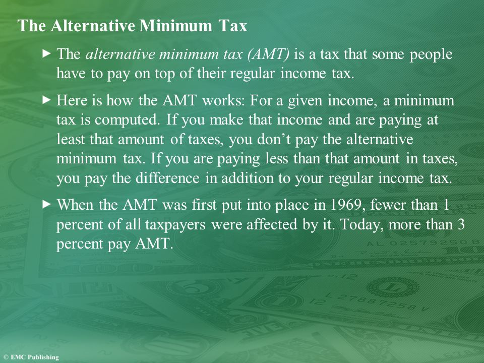 The Alternative Minimum Tax The alternative minimum tax (AMT) is a tax that some people have to pay on top of their regular income tax.