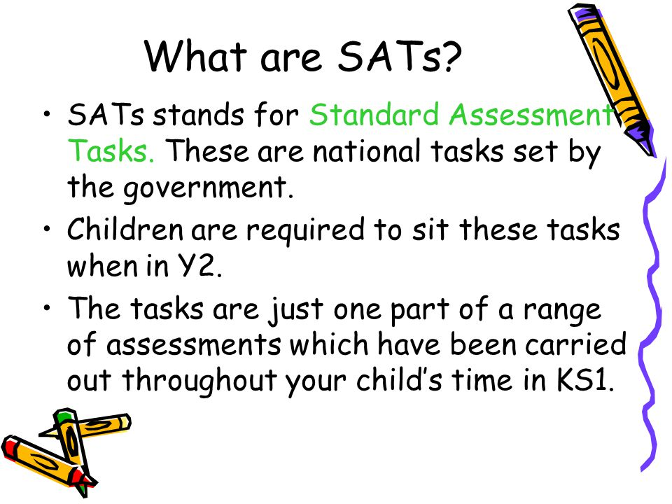 What are SATs. SATs stands for Standard Assessment Tasks.