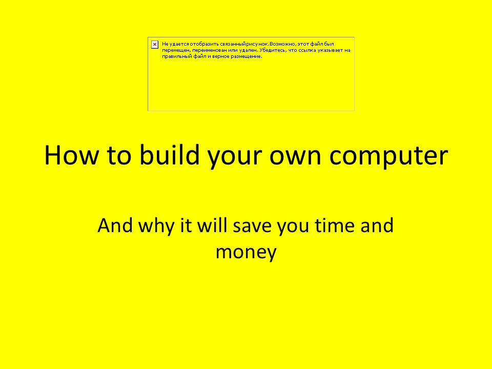 How to build your own computer And why it will save you time and money