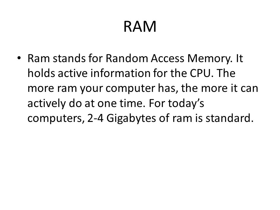 RAM Ram stands for Random Access Memory. It holds active information for the CPU.