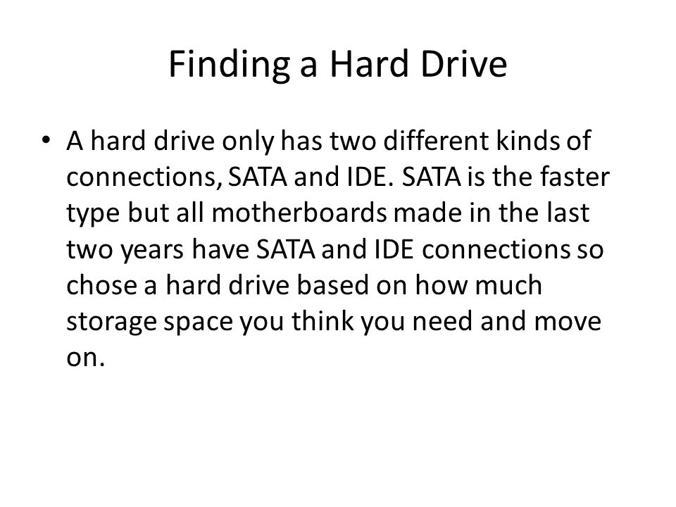 Finding a Hard Drive A hard drive only has two different kinds of connections, SATA and IDE.
