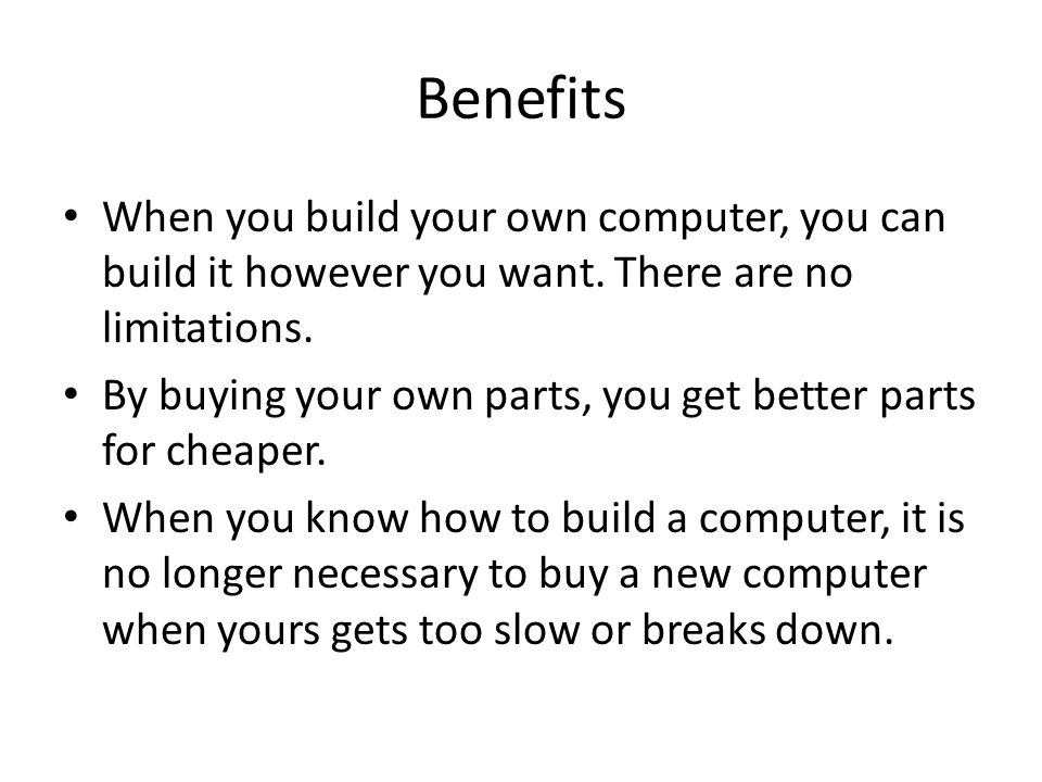 Benefits When you build your own computer, you can build it however you want.