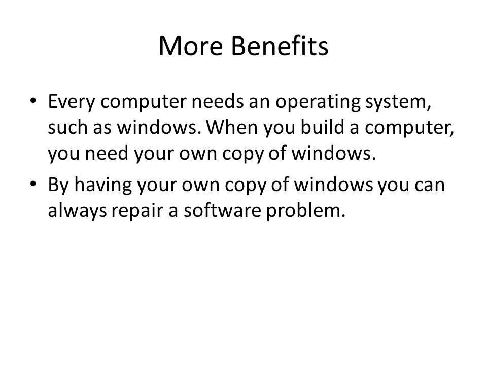 More Benefits Every computer needs an operating system, such as windows.