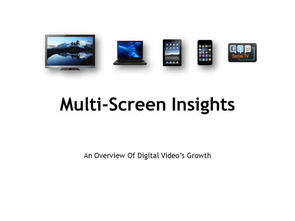 Multi-Screen Insights An Overview Of Digital Video's Growth