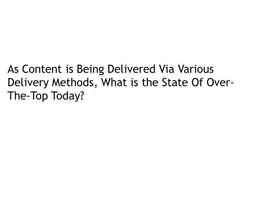 As Content is Being Delivered Via Various Delivery Methods, What is the State Of Over- The-Top Today