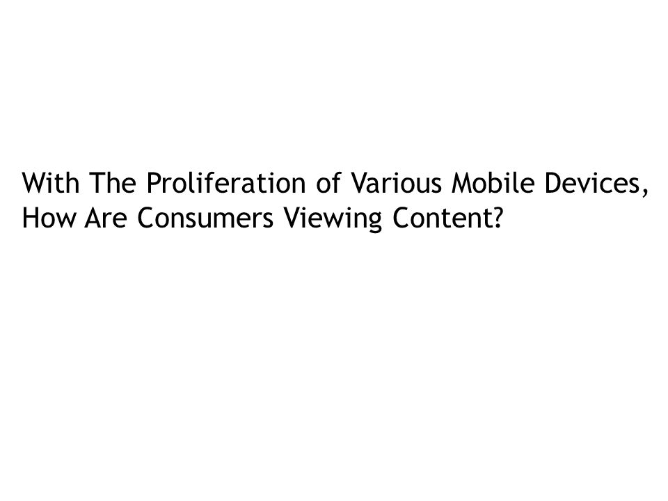 With The Proliferation of Various Mobile Devices, How Are Consumers Viewing Content
