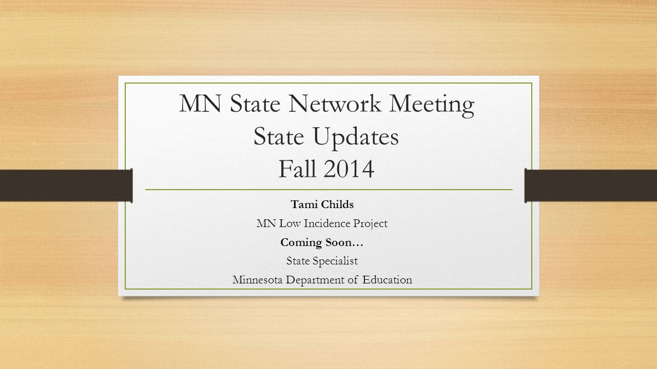 MN State Network Meeting State Updates Fall 2014 Tami Childs MN Low Incidence Project Coming Soon… State Specialist Minnesota Department of Education