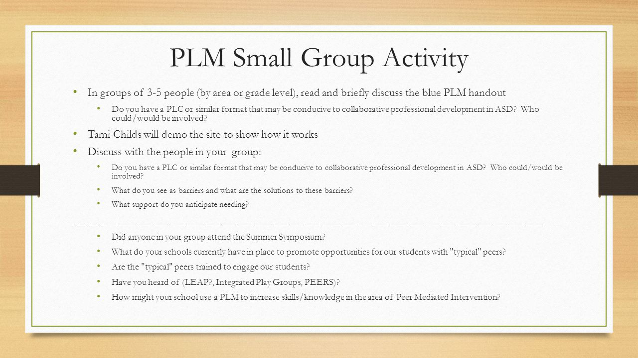 In groups of 3-5 people (by area or grade level), read and briefly discuss the blue PLM handout Do you have a PLC or similar format that may be conducive to collaborative professional development in ASD.