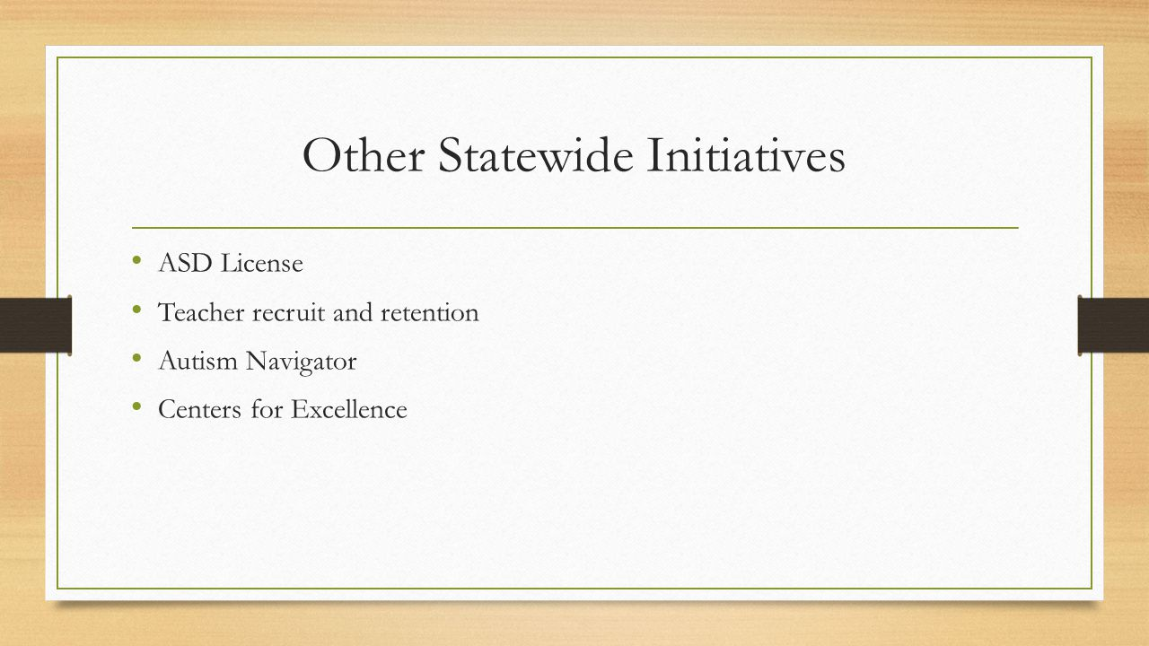 Other Statewide Initiatives ASD License Teacher recruit and retention Autism Navigator Centers for Excellence