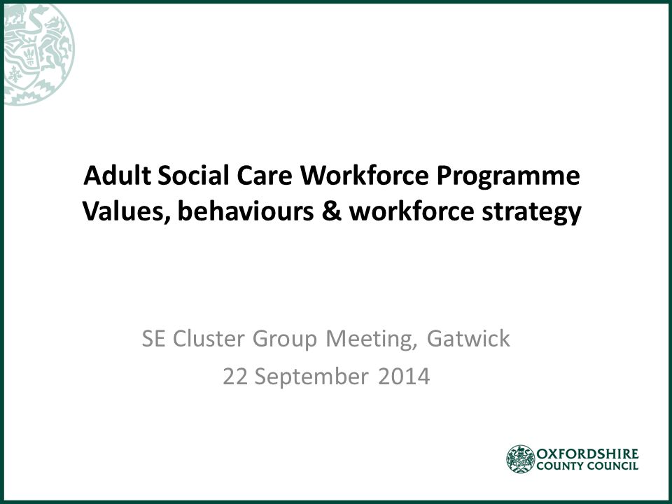 Adult Social Care Workforce Programme Values, behaviours & workforce strategy SE Cluster Group Meeting, Gatwick 22 September 2014