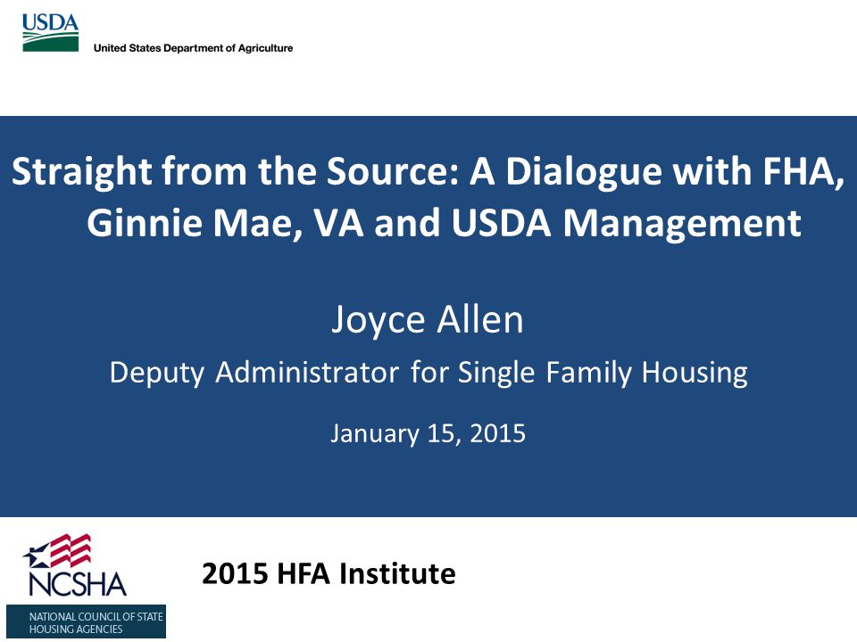 Straight from the Source: A Dialogue with FHA, Ginnie Mae, VA and USDA Management Joyce Allen Deputy Administrator for Single Family Housing January 15, HFA Institute