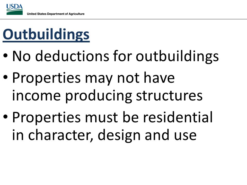 Outbuildings No deductions for outbuildings Properties may not have income producing structures Properties must be residential in character, design and use