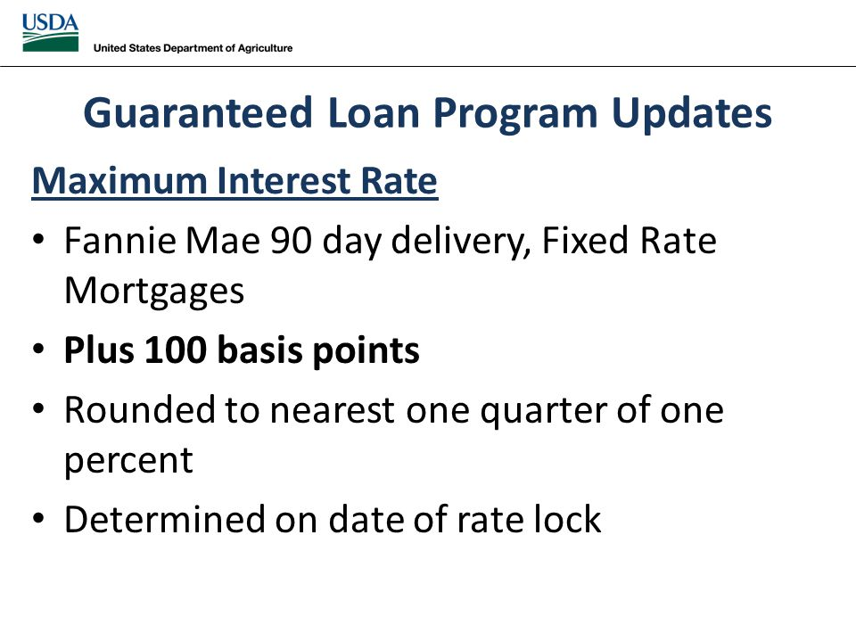 Guaranteed Loan Program Updates Maximum Interest Rate Fannie Mae 90 day delivery, Fixed Rate Mortgages Plus 100 basis points Rounded to nearest one quarter of one percent Determined on date of rate lock
