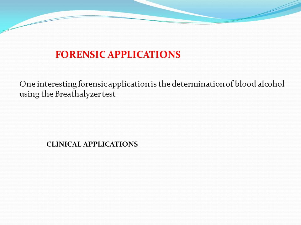 FORENSIC APPLICATIONS One interesting forensic application is the determination of blood alcohol using the Breathalyzer test CLINICAL APPLICATIONS