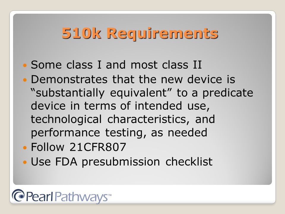 510k Requirements Some class I and most class II Demonstrates that the new device is substantially equivalent to a predicate device in terms of intended use, technological characteristics, and performance testing, as needed Follow 21CFR807 Use FDA presubmission checklist