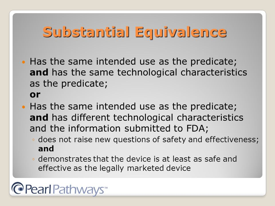 Substantial Equivalence Has the same intended use as the predicate; and has the same technological characteristics as the predicate; or Has the same intended use as the predicate; and has different technological characteristics and the information submitted to FDA; ◦does not raise new questions of safety and effectiveness; and ◦demonstrates that the device is at least as safe and effective as the legally marketed device