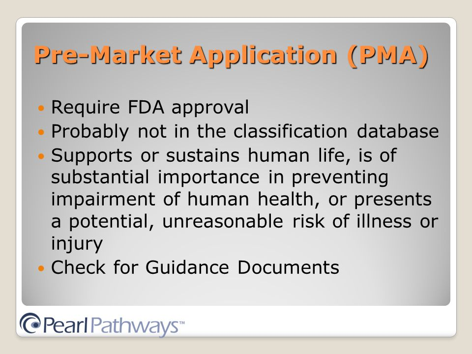 Pre-Market Application (PMA) Require FDA approval Probably not in the classification database Supports or sustains human life, is of substantial importance in preventing impairment of human health, or presents a potential, unreasonable risk of illness or injury Check for Guidance Documents