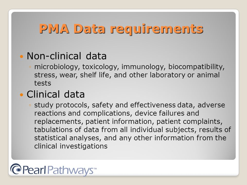 PMA Data requirements Non-clinical data ◦microbiology, toxicology, immunology, biocompatibility, stress, wear, shelf life, and other laboratory or animal tests Clinical data ◦study protocols, safety and effectiveness data, adverse reactions and complications, device failures and replacements, patient information, patient complaints, tabulations of data from all individual subjects, results of statistical analyses, and any other information from the clinical investigations