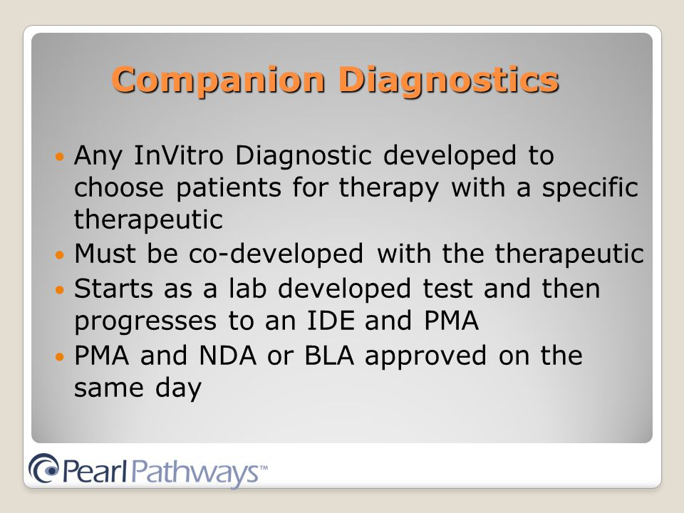 Companion Diagnostics Any InVitro Diagnostic developed to choose patients for therapy with a specific therapeutic Must be co-developed with the therapeutic Starts as a lab developed test and then progresses to an IDE and PMA PMA and NDA or BLA approved on the same day