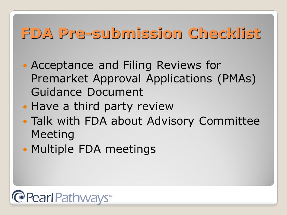 FDA Pre-submission Checklist Acceptance and Filing Reviews for Premarket Approval Applications (PMAs) Guidance Document Have a third party review Talk with FDA about Advisory Committee Meeting Multiple FDA meetings
