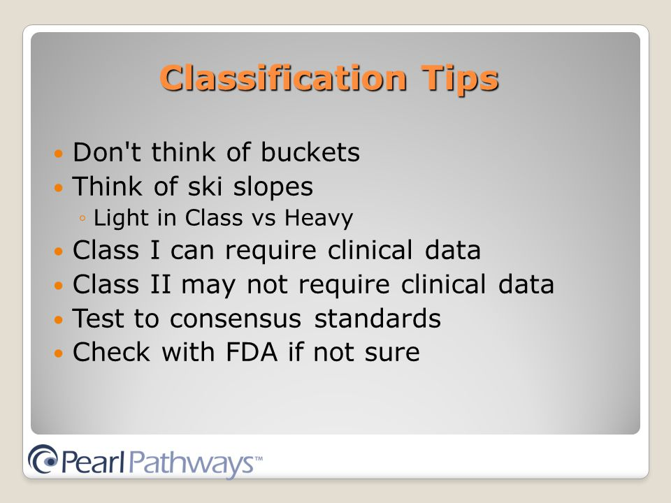 Classification Tips Don t think of buckets Think of ski slopes ◦Light in Class vs Heavy Class I can require clinical data Class II may not require clinical data Test to consensus standards Check with FDA if not sure