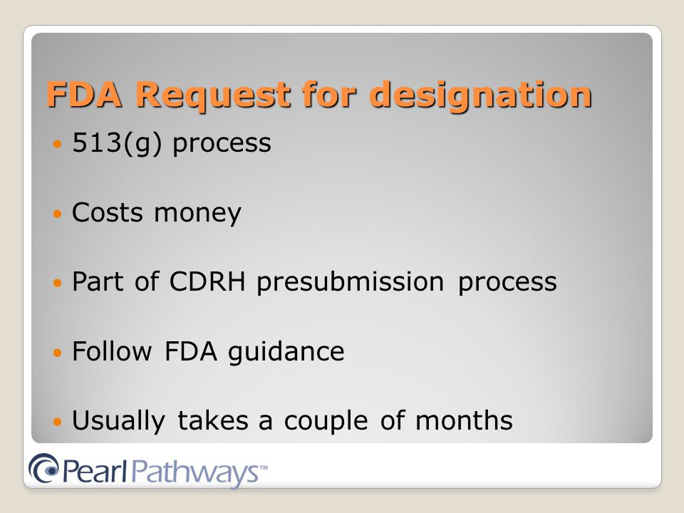 FDA Request for designation 513(g) process Costs money Part of CDRH presubmission process Follow FDA guidance Usually takes a couple of months