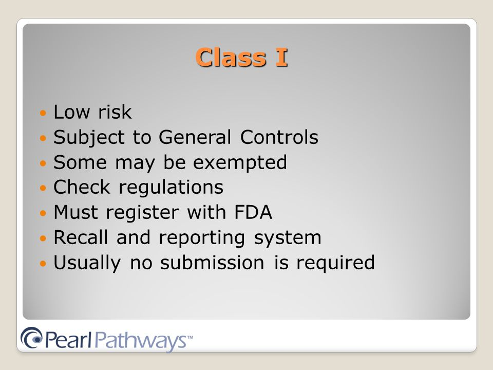 Class I Low risk Subject to General Controls Some may be exempted Check regulations Must register with FDA Recall and reporting system Usually no submission is required
