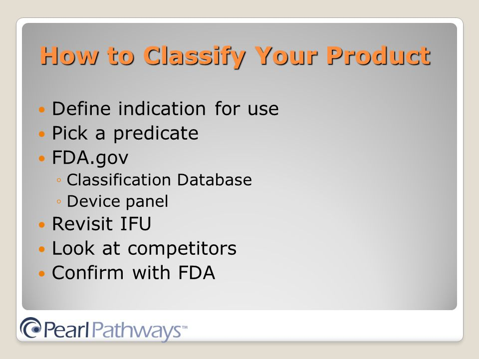 How to Classify Your Product Define indication for use Pick a predicate FDA.gov ◦Classification Database ◦Device panel Revisit IFU Look at competitors Confirm with FDA