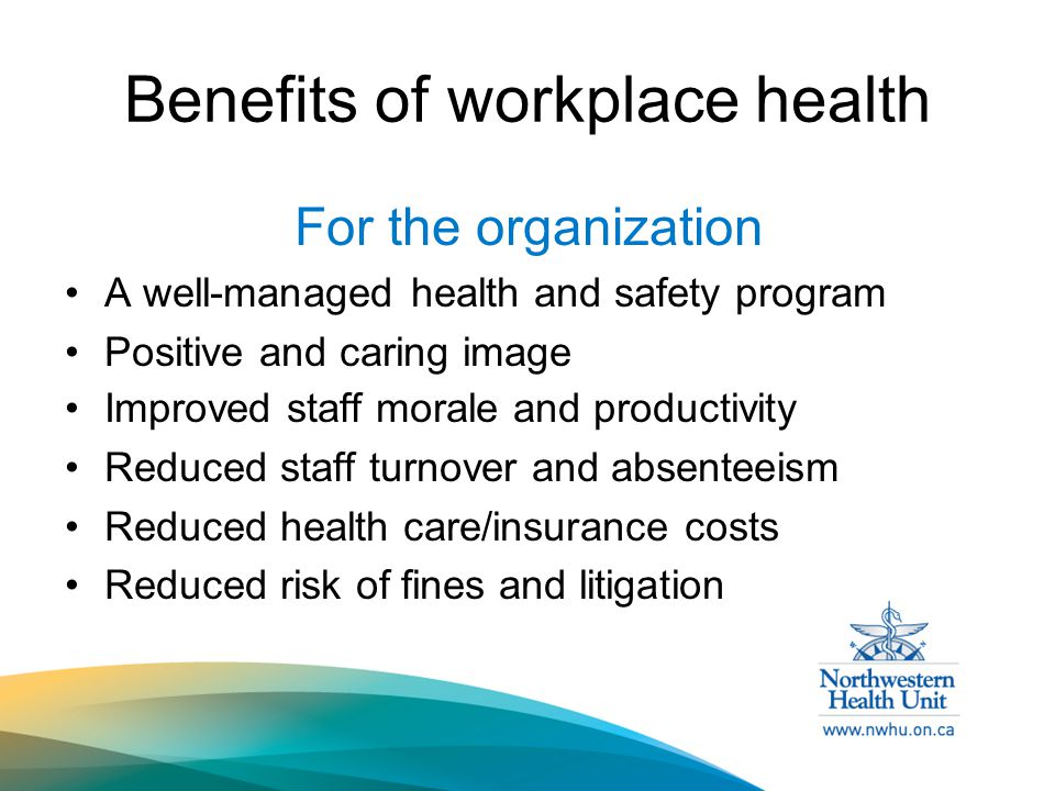 Benefits of workplace health For the organization A well-managed health and safety program Positive and caring image Improved staff morale and productivity Reduced staff turnover and absenteeism Reduced health care/insurance costs Reduced risk of fines and litigation