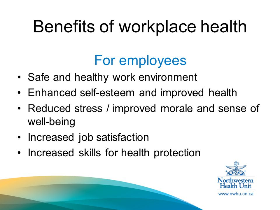 Benefits of workplace health For employees Safe and healthy work environment Enhanced self-esteem and improved health Reduced stress / improved morale and sense of well-being Increased job satisfaction Increased skills for health protection