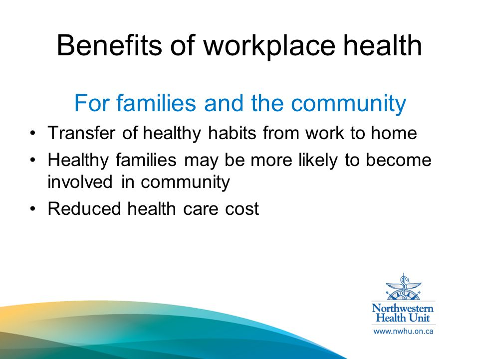 Benefits of workplace health For families and the community Transfer of healthy habits from work to home Healthy families may be more likely to become involved in community Reduced health care cost