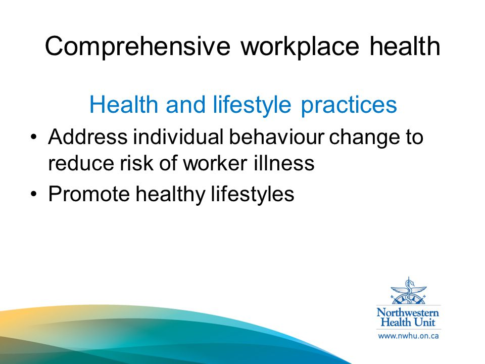 Comprehensive workplace health Health and lifestyle practices Address individual behaviour change to reduce risk of worker illness Promote healthy lifestyles