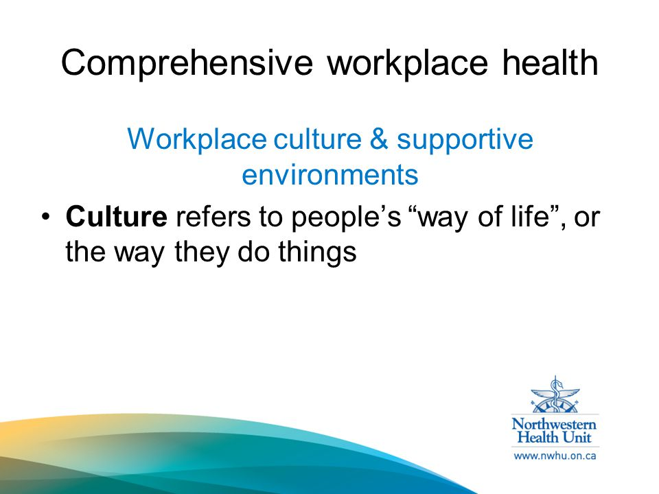 Comprehensive workplace health Workplace culture & supportive environments Culture refers to people's way of life , or the way they do things