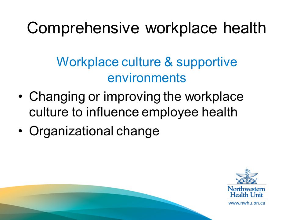 Comprehensive workplace health Workplace culture & supportive environments Changing or improving the workplace culture to influence employee health Organizational change