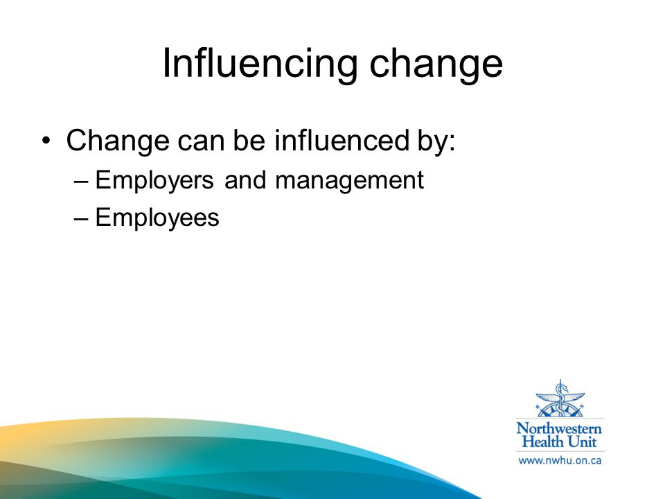 Influencing change Change can be influenced by: –Employers and management –Employees
