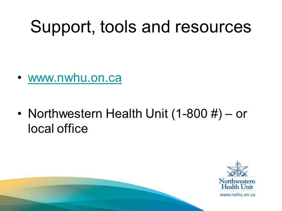 Support, tools and resources   Northwestern Health Unit (1-800 #) – or local office