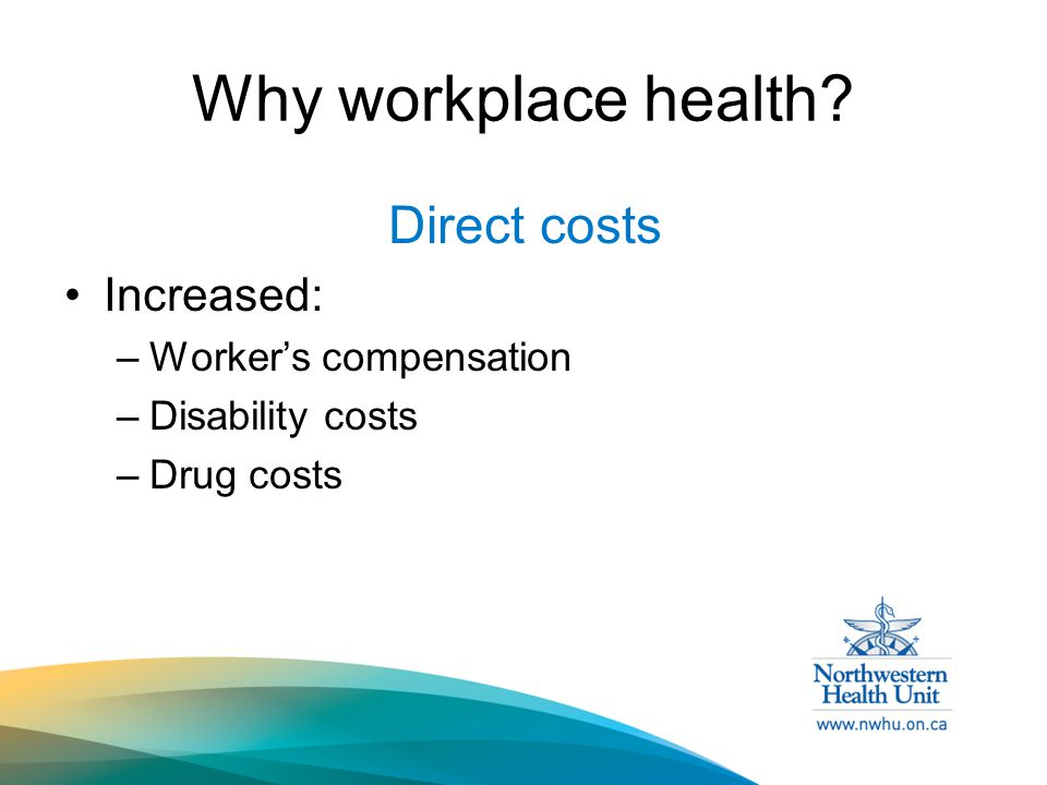 Why workplace health Direct costs Increased: –Worker's compensation –Disability costs –Drug costs