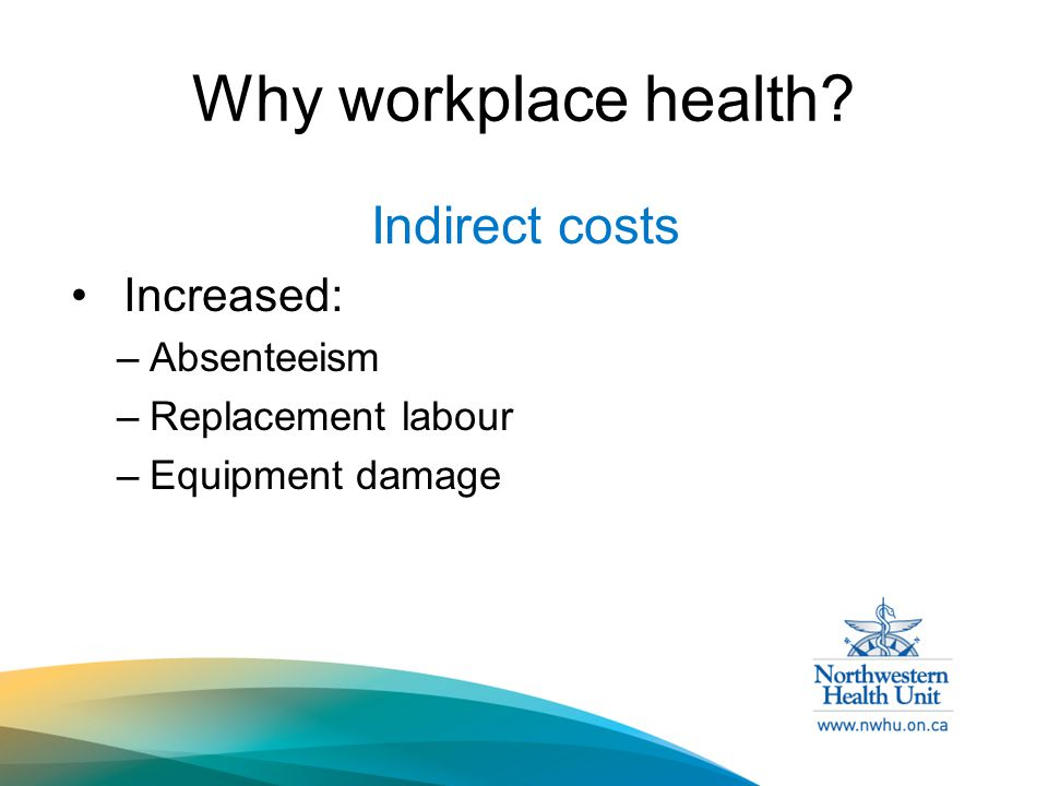 Why workplace health Indirect costs Increased: –Absenteeism –Replacement labour –Equipment damage