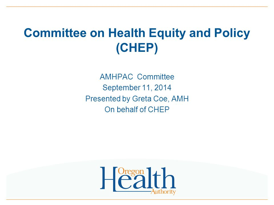 Committee on Health Equity and Policy (CHEP) AMHPAC Committee September 11, 2014 Presented by Greta Coe, AMH On behalf of CHEP