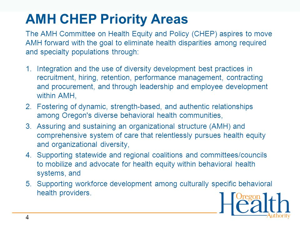 4 AMH CHEP Priority Areas The AMH Committee on Health Equity and Policy (CHEP) aspires to move AMH forward with the goal to eliminate health disparities among required and specialty populations through: 1.Integration and the use of diversity development best practices in recruitment, hiring, retention, performance management, contracting and procurement, and through leadership and employee development within AMH, 2.Fostering of dynamic, strength-based, and authentic relationships among Oregon s diverse behavioral health communities, 3.Assuring and sustaining an organizational structure (AMH) and comprehensive system of care that relentlessly pursues health equity and organizational diversity, 4.Supporting statewide and regional coalitions and committees/councils to mobilize and advocate for health equity within behavioral health systems, and 5.Supporting workforce development among culturally specific behavioral health providers.