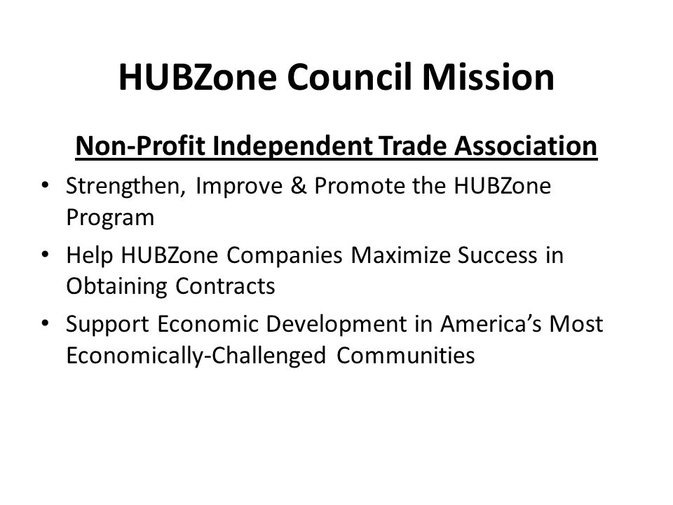 HUBZone Council Mission Non-Profit Independent Trade Association Strengthen, Improve & Promote the HUBZone Program Help HUBZone Companies Maximize Success in Obtaining Contracts Support Economic Development in America's Most Economically-Challenged Communities