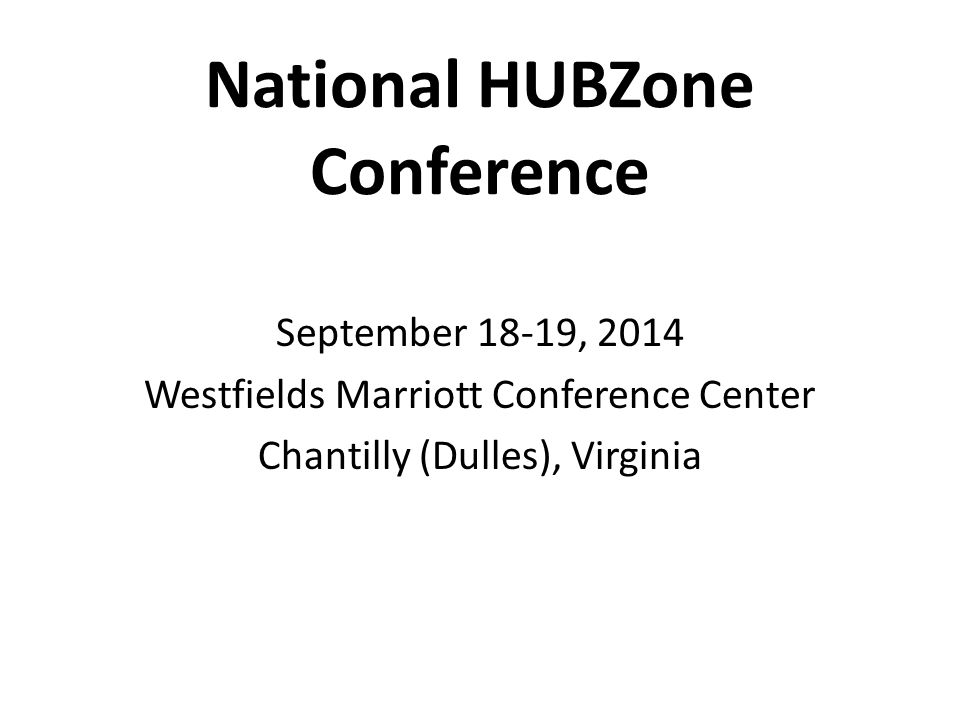 National HUBZone Conference September 18-19, 2014 Westfields Marriott Conference Center Chantilly (Dulles), Virginia